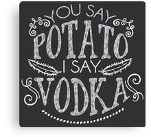 You Say Potato I Say Vodka Canvas Print