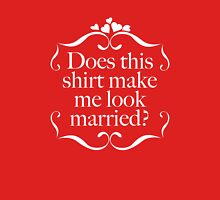 Does This Shirt Make Me Look Married? Unisex T-Shirt