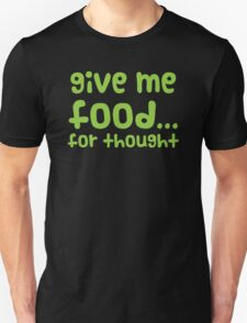Give me FOOD... for thought T-Shirt