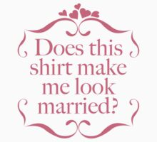 Does This Shirt Make Me Look Married? by AmazingVision