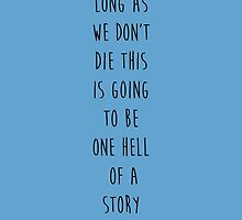 As Long As We Don't Die This Is Going To Be One Hell Of A Story by johngreen