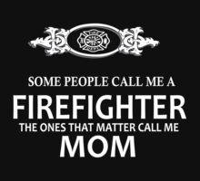 SOME PEOPLE  CALL ME A FIREFIGHTER THE ONES THAT MATTER CALL ME MOM by imprasunna