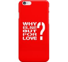 Why Else But For Love? iPhone Case/Skin