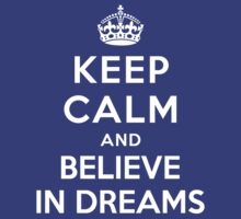 KEEP CALM AND BELIEVE IN DREAMS by deepdesigns