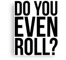 Do You Even Roll? Canvas Print