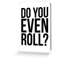 Do You Even Roll? Greeting Card