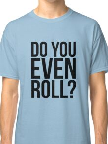 Do You Even Roll? Classic T-Shirt