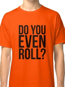 Do You Even Roll? Classic T-Shirt