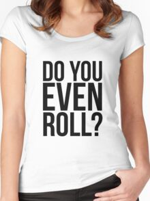 Do You Even Roll? Women's Fitted Scoop T-Shirt