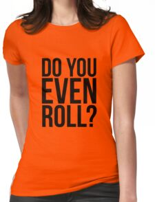 Do You Even Roll? Womens Fitted T-Shirt