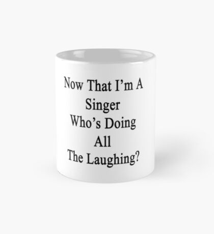 Now That I'm A Singer Who's Doing All The Laughing?  Mug