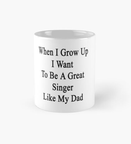 When I Grow Up I Want To Be A Great Singer Like My Dad  Mug