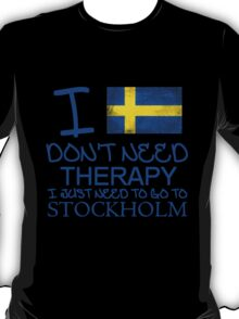 I Don't Need Therapy, I Just Need To Go To Stockholm T Shirt T-Shirt