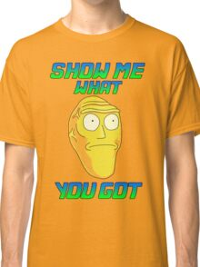 SHOW ME WHAT YOU GOT Classic T-Shirt