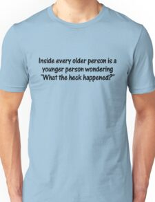 "Inside every older person is a younger person wondering, ""What the heck happened?"" Unisex T-Shirt"