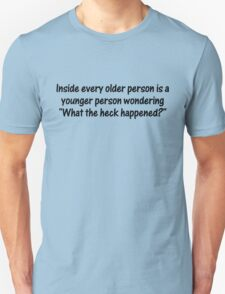 "Inside every older person is a younger person wondering, ""What the heck happened?"" T-Shirt"