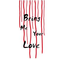Bring Me Your Love Photographic Print