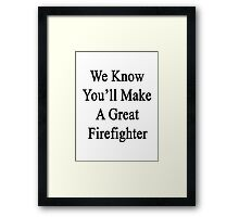 We Know You'll Make A Great Firefighter  Framed Print