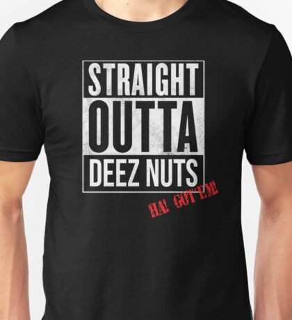 straight outta deez nuts got'em Unisex T-Shirt