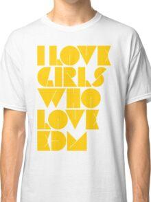 I Love Girls Who Love EDM (Electronic Dance Music) [mustard] Classic T-Shirt