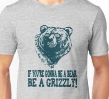 If You re Gonna Be a BEAR Be a GRIZZLY Unisex T-Shirt