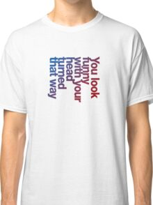 You look funny with your head turned that way -blue/red Classic T-Shirt