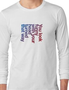You look funny with your head turned that way -blue/red Long Sleeve T-Shirt