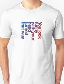 You look funny with your head turned that way -blue/red Unisex T-Shirt
