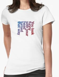 You look funny with your head turned that way -blue/red Womens Fitted T-Shirt