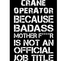 Crane Operator Because Badass Mother F****r Is Not  An Official Job Title - Tshirts & Accessories Photographic Print