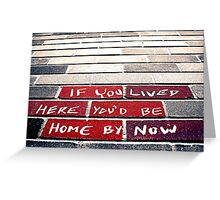 If you lived here you'd be home by now Greeting Card