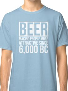 Beer, Making People More Attractive Since 6,000 BC Classic T-Shirt