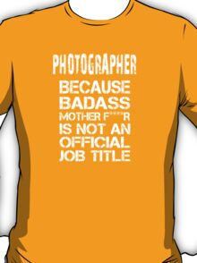 Photographer Because Badass Mother F****r Is Not  An Official Job Title - Tshirts & Accessories T-Shirt