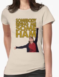 Liz Lemon - Somebody bring me some ham Womens Fitted T-Shirt