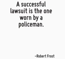 A successful lawsuit is the one worn by a policeman. by Quotr