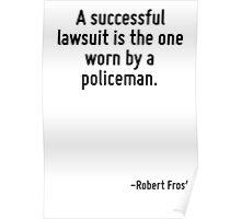 A successful lawsuit is the one worn by a policeman. Poster