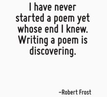 I have never started a poem yet whose end I knew. Writing a poem is discovering. by Quotr