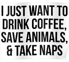 I Just Want to Drink Coffee, Save Animals, & Take Naps Poster