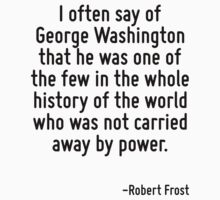 I often say of George Washington that he was one of the few in the whole history of the world who was not carried away by power. by Quotr