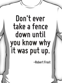 Don't ever take a fence down until you know why it was put up. T-Shirt
