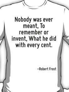 Nobody was ever meant, To remember or invent, What he did with every cent. T-Shirt