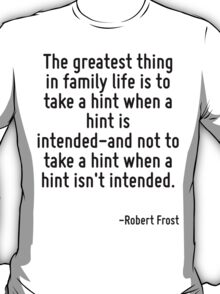 The greatest thing in family life is to take a hint when a hint is intended-and not to take a hint when a hint isn't intended. T-Shirt