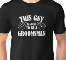 This Guy Is Going To Be A Groomsman Unisex T-Shirt
