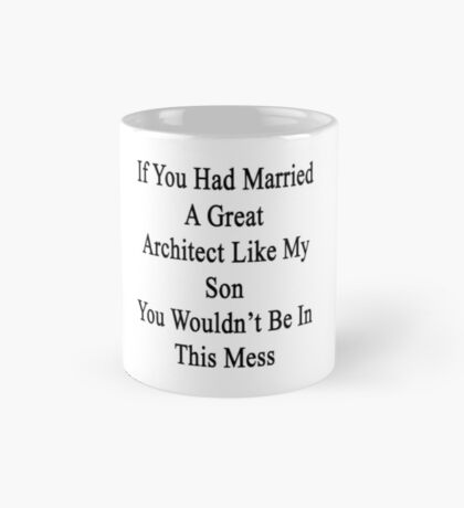 If You Had Married A Great Architect Like My Son You Wouldn't Be In This Mess  Mug