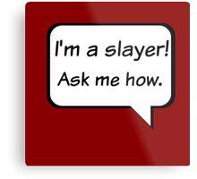 Buffy the Vampire Slayer  I'm a slayer! Ask me how. Metal Print