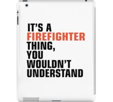 IT'S FIREFIGHTER THING, YOU WOULDN'T UNDERSTAND  iPad Case/Skin