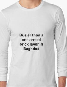 Busier then a one armed brick layer in Baghdad Long Sleeve T-Shirt