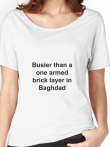 Busier then a one armed brick layer in Baghdad Women's Relaxed Fit T-Shirt