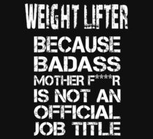 Weight Lifter Because Badass Mother F****r Is Not  An Official Job Title - Tshirts & Accessories by tshirts2015