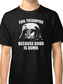 Evil Triumphs Because Good is Dumb Classic T-Shirt